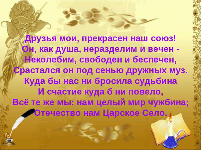 Друзья мои, прекрасен наш союз! Он, как душа, неразделим и вечен - Неколебим,...