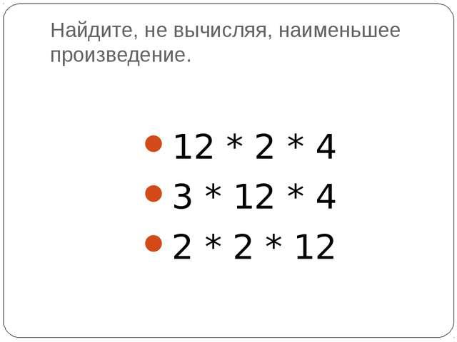 Найдите, не вычисляя, наименьшее произведение. 12 * 2 * 4 3 * 12 * 4 2 * 2 * 12