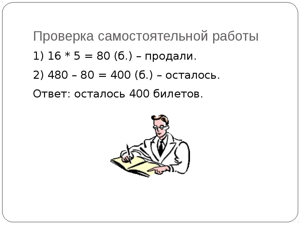 Проверка самостоятельной работы 1) 16 * 5 = 80 (б.) – продали. 2) 480 – 80 =...