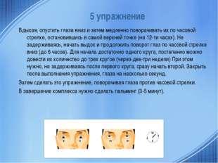 5 упражнение Вдыхая, опустить глаза вниз и затем медленно поворачивать их по