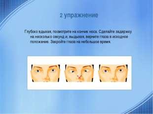2 упражнение Глубоко вдыхая, посмотрите на кончик носа. Сделайте задержку на