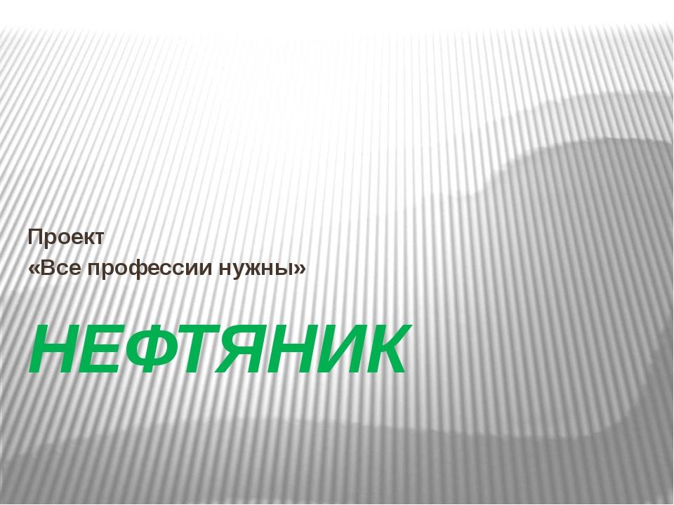 НЕФТЯНИК Проект «Все профессии нужны»