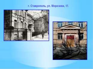 г. Ставрополь, ул. Морозова, 17.