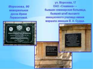 Морозова, 90 мемориальная доска Ирине Лермонтовой. ул. Морозова, 17 ОАО «Слав
