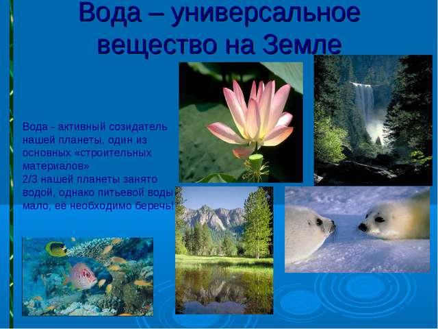 Вода – универсальное вещество на Земле Вода - активный созидатель нашей плане...