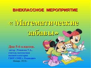 ВНЕКЛАССНОЕ МЕРОПРИЯТИЕ « Математические забавы» Для 5-6 классов. автор - Ро