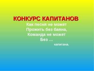 КОНКУРС КАПИТАНОВ Как песня не может Прожить без баяна, Команда не может Без