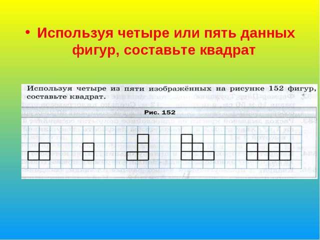 Используя четыре или пять данных фигур, составьте квадрат