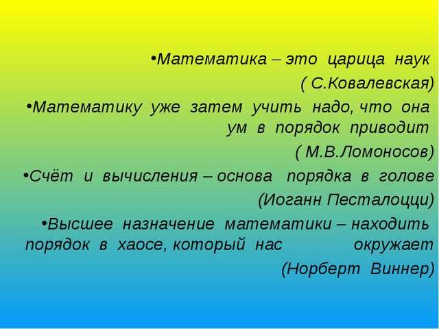 Математика – это царица наук ( С.Ковалевская) Математику уже затем учить надо...