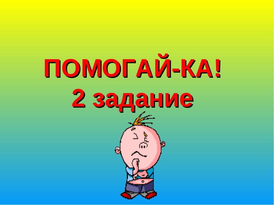 ПОМОГАЙ-КА! 2 задание