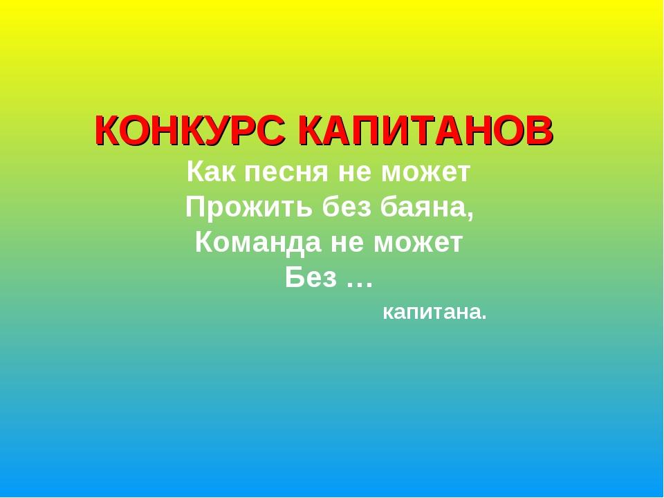 КОНКУРС КАПИТАНОВ Как песня не может Прожить без баяна, Команда не может Без...
