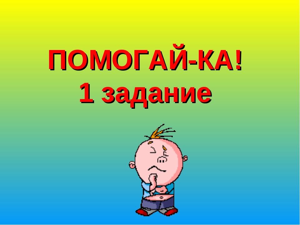 ПОМОГАЙ-КА! 1 задание