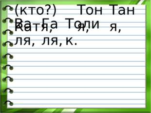 (кто?) Катя, Тоня, Таня, Валя, Галя, Толик.