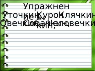 Упражнение № 4 Уточкин, Курочкин, Клячкин, Овечкин, Собачкин, Человечкин.