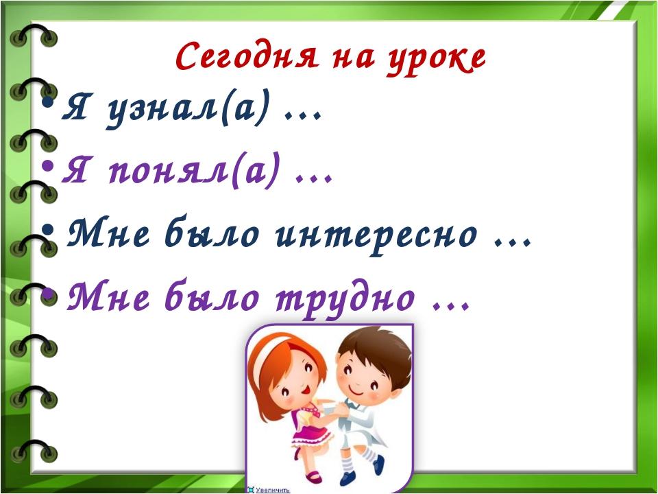 Сегодня на уроке Я узнал(а) … Я понял(а) … Мне было интересно … Мне было труд...