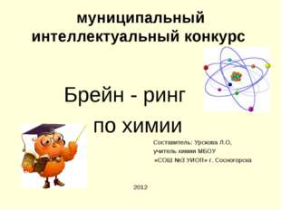 муниципальный интеллектуальный конкурс Брейн - ринг по химии Составитель: Урс