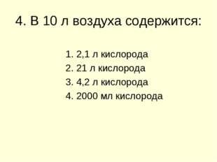 4. В 10 л воздуха содержится: 1. 2,1 л кислорода 2. 21 л кислорода 3. 4,2 л к