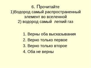 6. Прочитайте 1)Водород самый распространенный элемент во вселенной 2) водоро