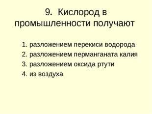 9. Кислород в промышленности получают 1. разложением перекиси водорода 2. раз