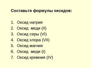 Составьте формулы оксидов: Оксид натрия Оксид меди (II) Оксид серы (VI) Оксид