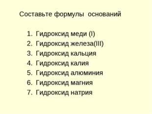 Составьте формулы оснований Гидроксид меди (I) Гидроксид железа(III) Гидрокси