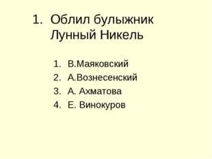 1. Облил булыжник Лунный Никель В.Маяковский А.Вознесенский А. Ахматова Е. Ви