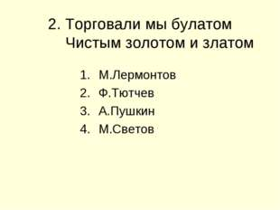 2. Торговали мы булатом Чистым золотом и златом М.Лермонтов Ф.Тютчев А.Пушкин