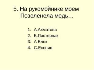 5. На рукомойнике моем Позеленела медь… А.Ахматова Б.Пастернак А Блок С.Есенин