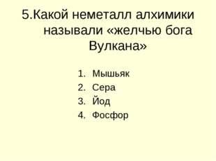 5.Какой неметалл алхимики называли «желчью бога Вулкана» Мышьяк Сера Йод Фосфор