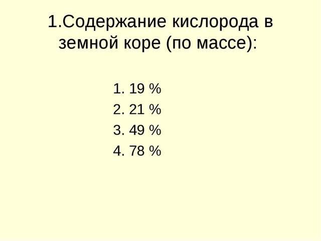 1.Содержание кислорода в земной коре (по массе): 1. 19 % 2. 21 % 3. 49 % 4. 7...