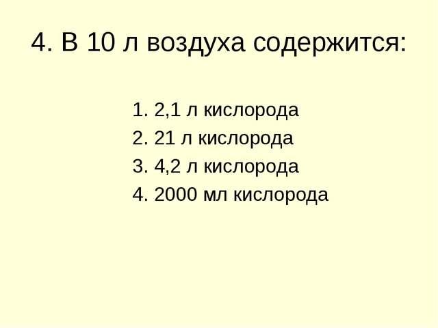 4. В 10 л воздуха содержится: 1. 2,1 л кислорода 2. 21 л кислорода 3. 4,2 л к...