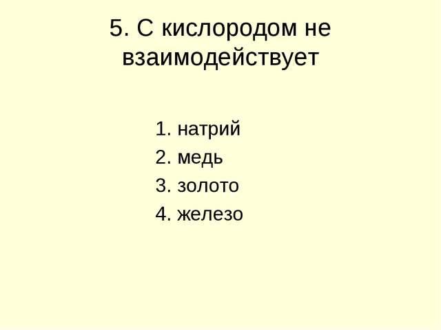 5. С кислородом не взаимодействует 1. натрий 2. медь 3. золото 4. железо