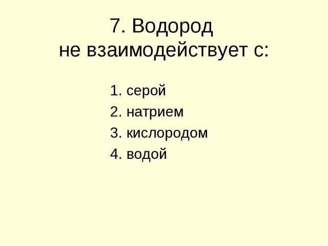 7. Водород не взаимодействует с: 1. серой 2. натрием 3. кислородом 4. водой