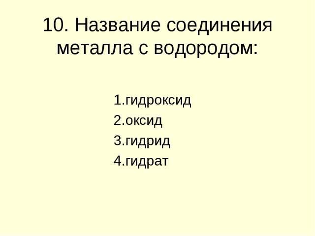 10. Название соединения металла с водородом: 1.гидроксид 2.оксид 3.гидрид 4.г...