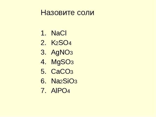 Назовите соли NaCl K2SO4 AgNO3 MgSO3 CaCO3 Na2SiO3 AlPO4
