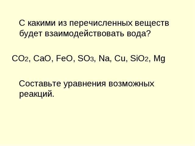 С какими из перечисленных веществ будет взаимодействовать вода? CO2, CaO, Fe...