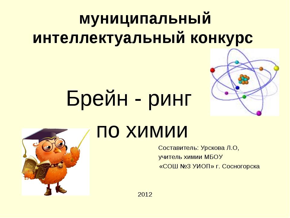 муниципальный интеллектуальный конкурс Брейн - ринг по химии Составитель: Урс...