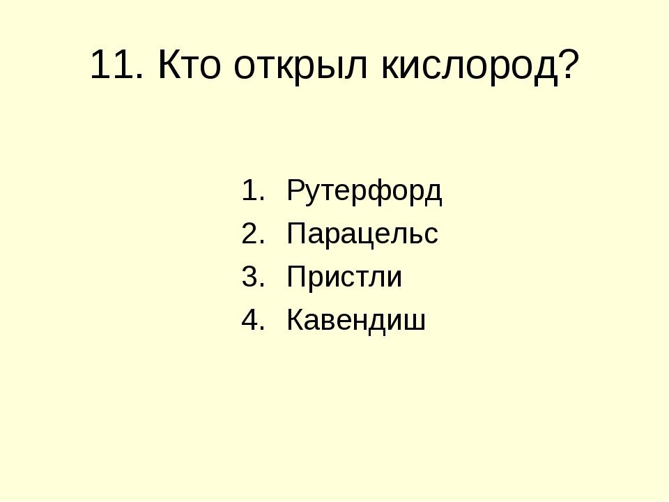 11. Кто открыл кислород? Рутерфорд Парацельс Пристли Кавендиш
