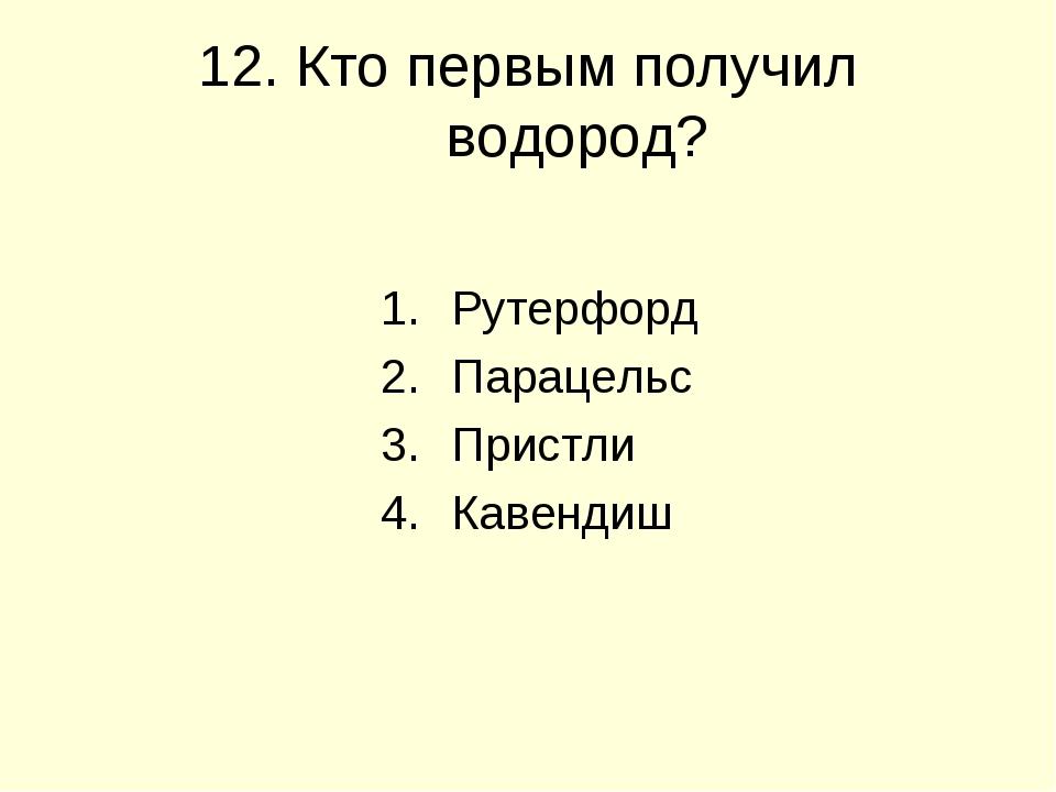 12. Кто первым получил водород? Рутерфорд Парацельс Пристли Кавендиш