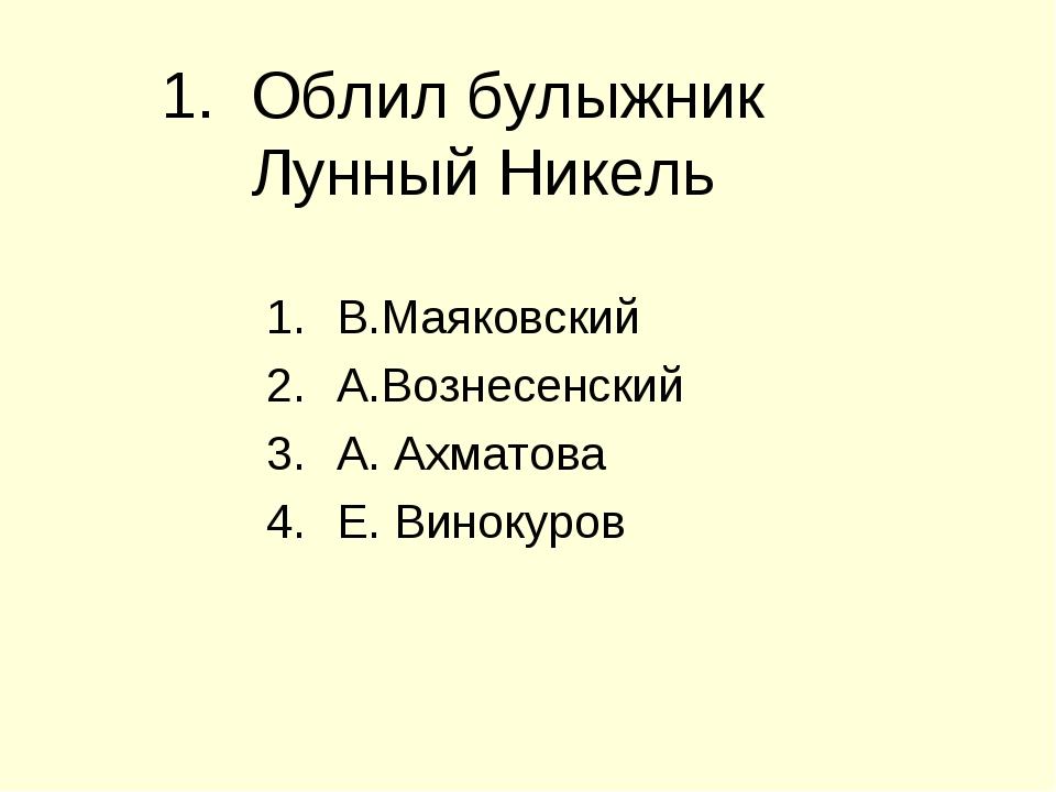 1. Облил булыжник Лунный Никель В.Маяковский А.Вознесенский А. Ахматова Е. Ви...