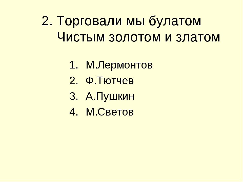 2. Торговали мы булатом Чистым золотом и златом М.Лермонтов Ф.Тютчев А.Пушкин...