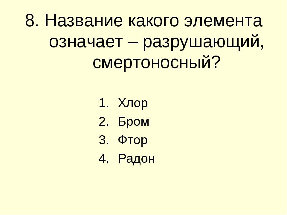 8. Название какого элемента означает – разрушающий, смертоносный? Хлор Бром Ф...