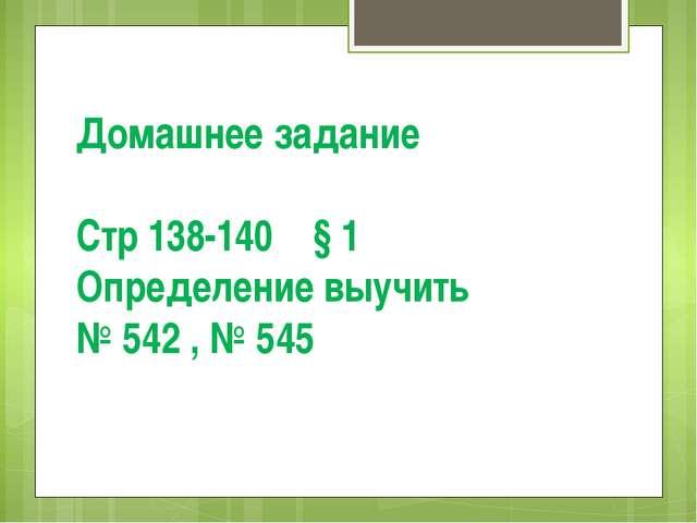 Домашнее задание Стр 138-140 § 1 Определение выучить № 542 , № 545