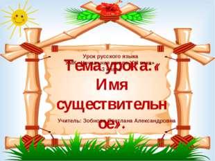 Тема урока:« Имя существительное». Урок русского языка УМК «Начальная школа X