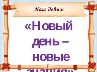 Наш девиз: «Новый день – новые знания»