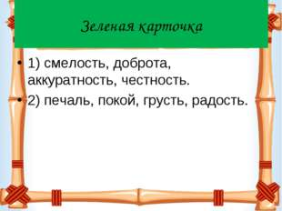 Зеленая карточка 1) смелость, доброта, аккуратность, честность. 2) печаль, по