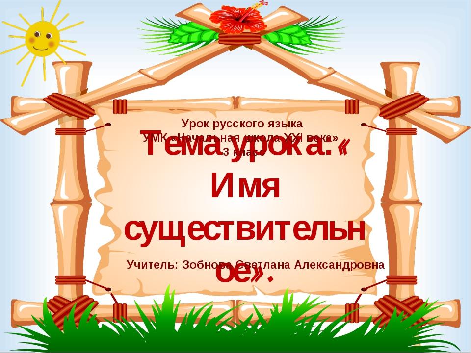 Тема урока:« Имя существительное». Урок русского языка УМК «Начальная школа X...