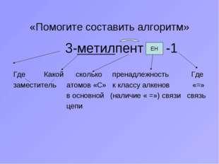 «Помогите составить алгоритм» 3-метилпент -1 Где Какой сколько пренадлежность
