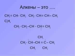 Алкены – это …. СН2 = СН - СН3 СН3 - СН = СН – СН3 С2Н4 СН3 - СН2 –СН - СН =