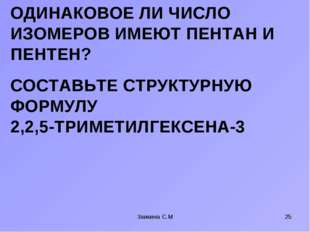 СОСТАВЬТЕ СТРУКТУРНУЮ ФОРМУЛУ 2,2,5-ТРИМЕТИЛГЕКСЕНА-3 Заикина С.М * ОДИНАКОВО